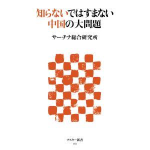 知らないではすまない中国の大問題 電子書籍版 / 著者:サーチナ総合研究所|ebookjapan