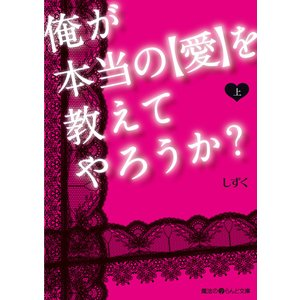 俺が本当の【愛】を教えてやろうか?[上] 電子書籍版 / 著者:しずく|ebookjapan