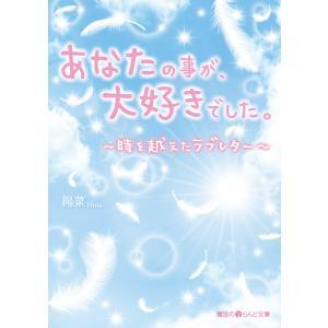 あなたの事が、大好きでした。 〜時を越えたラブレター〜 電子書籍版 / 著者:陽菜|ebookjapan