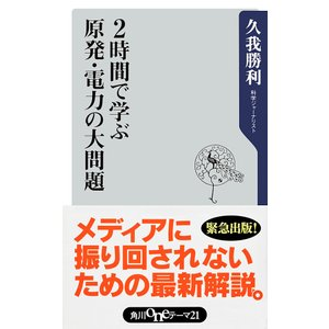 2時間で学ぶ原発・電力の大問題 電子書籍版 / 久我勝利|ebookjapan