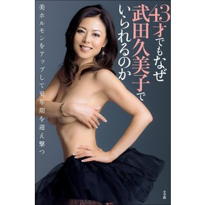 43才でもなぜ武田久美子でいられるのか 美ホルモンをアップして更年期を迎え撃つ 電子書籍版 / 武田久美子