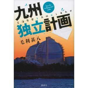【初回50%OFFクーポン】九州独立計画 玄海原発と九州のしあわせ 電子書籍版 / 毛利甚八|ebookjapan