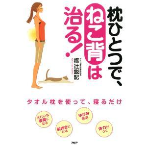枕ひとつで、ねこ背は治る! 電子書籍版 / 著:福辻鋭記 ebookjapan