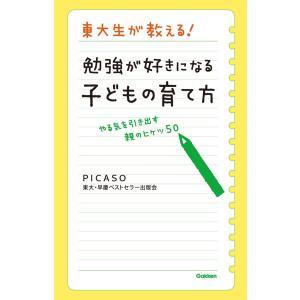 東大生が教える! 勉強が好きになる子どもの育て方 電子書籍版 / PICASO東大・早慶ベストセラー出版会|ebookjapan