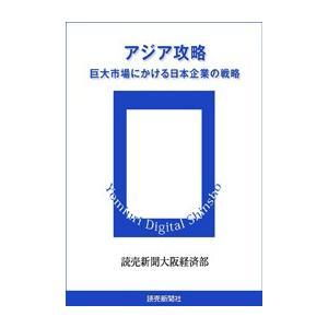アジア攻略 巨大市場にかける日本企業の戦略 電子書籍版 / 読売新聞大阪経済部|ebookjapan