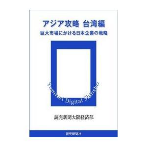 アジア攻略 台湾編 巨大市場にかける日本企業の戦略 電子書籍版 / 読売新聞大阪経済部 ebookjapan