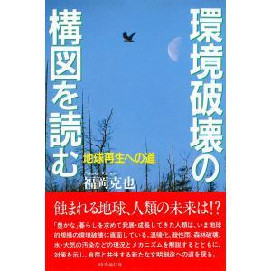 環境破壊の構図を読む 地球再生への道 電子書籍版 / 著:福岡克也|ebookjapan