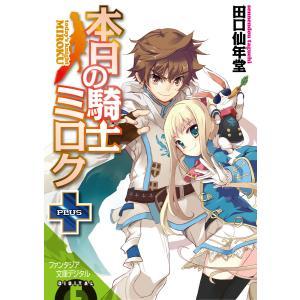 本日の騎士ミロク+ 電子書籍版 / 著者:田口仙年堂 イラスト:高階聖人|ebookjapan