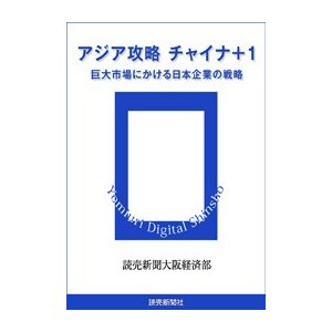 アジア攻略 チャイナ+1 巨大市場にかける日本企業の戦略 電子書籍版 / 読売新聞大阪経済部 ebookjapan