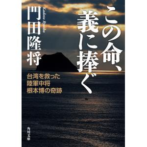 この命、義に捧ぐ 台湾を救った陸軍中将根本博の奇跡 電子書籍版 / 著者:門田隆将|ebookjapan