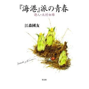 『海港』派の青春 : 詩人・北村初雄 電子書籍版 / 著:江森國友