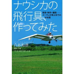 ナウシカの飛行具、作ってみた 発想・制作・離陸――メーヴェが飛ぶまでの10年間 電子書籍版 / 著:八谷和彦 著:猪谷千香 著:あさりよしとお|ebookjapan