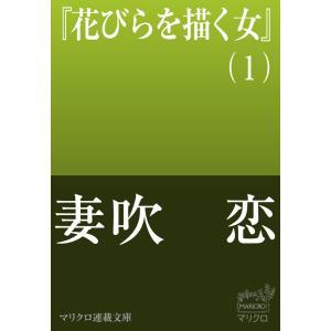 【初回50%OFFクーポン】マリクロ連載文庫 花びらを描く女(1) 電子書籍版 / 妻吹 恋|ebookjapan