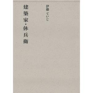 建築家・休兵衛 電子書籍版 / 著:伊藤ていじ 編:建築思潮研究所|ebookjapan