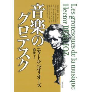 音楽のグロテスク 電子書籍版 / 著:エクトル・ベルリオーズ 訳:森佳子|ebookjapan