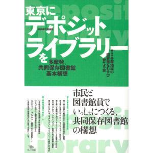 東京にデポジット・ライブラリーを 多摩発、共同保存図書館基本構想 電子書籍版 / 編著:多摩地域の図書館をむすび育てる会|ebookjapan