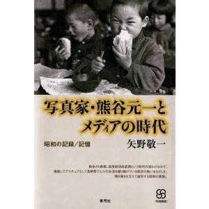 写真家・熊谷元一とメディアの時代 昭和の記録/記憶 電子書籍版 / 著:矢野敬一