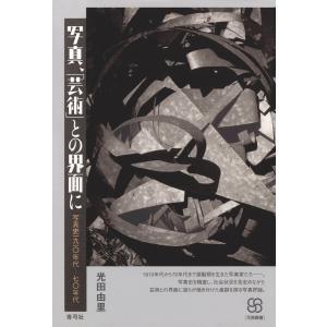 写真、「芸術」との界面に 写真史一九一〇年代─七〇年代 電子書籍版 / 著:光田由里|ebookjapan