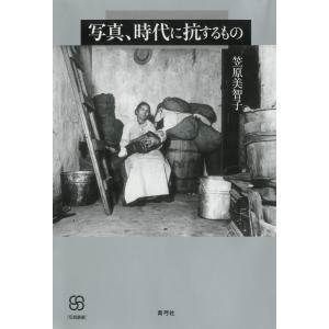 写真、時代に抗するもの 電子書籍版 / 著:笠原美智子