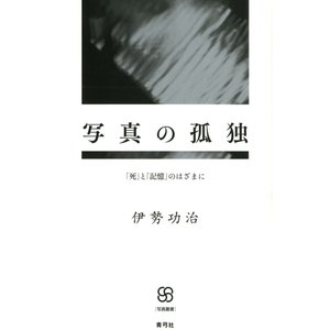 写真の孤独 「死」と「記憶」のはざまに 電子書籍版 / 著:伊勢功治