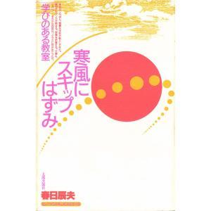 ヒューマンドキュメントシリーズ 寒風にスキップはずみ 学びのある教室 電子書籍版 / 著:春日辰夫|ebookjapan