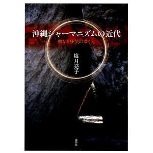 沖縄シャーマニズムの近代 : 聖なる狂気のゆくえ 電子書籍版 / 著:塩月亮子 ebookjapan