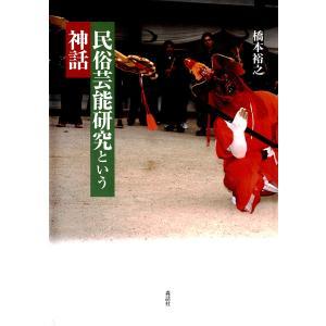 民俗芸能研究という神話 電子書籍版 / 著:橋本裕之 ebookjapan