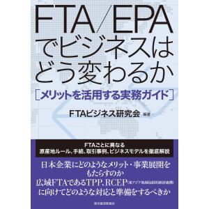FTA/EPAでビジネスはどう変わるか―メリットを活用する実務ガイド 電子書籍版 / 編著:FTAビ...