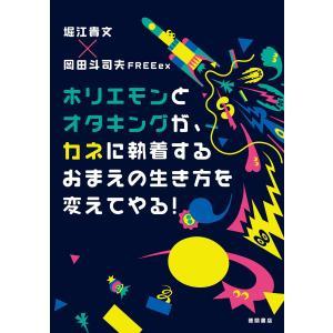 ホリエモンとオタキングが、カネに執着するおまえの生き方を変えてやる! 電子書籍版 / 著:堀江貴文 ...