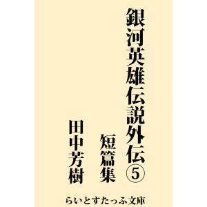 【初回50%OFFクーポン】銀河英雄伝説外伝5 短篇集 電子書籍版 / 著:田中芳樹