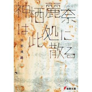 神栖麗奈は此処に散る 電子書籍版 / 著者:御影瑛路|ebookjapan
