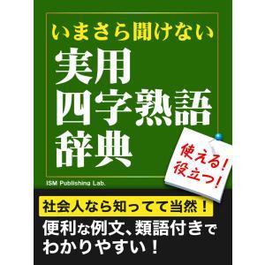 いまさら聞けない 実用四字熟語辞典 電子書籍版 / ISM Publishing Lab.|ebookjapan