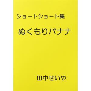 【初回50%OFFクーポン】ぬくもりバナナ: ショートショート 電子書籍版 / 著:田中せいや|ebookjapan