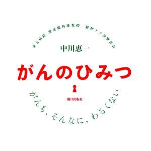 がんのひみつ : がんも、そんなに、わるくない 電子書籍版 / 著:中川恵一|ebookjapan