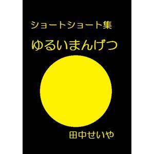 【初回50%OFFクーポン】ゆるいまんげつ: ショートショート 電子書籍版 / 著:田中せいや|ebookjapan