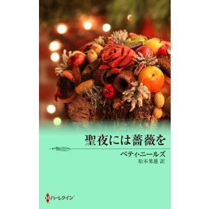 聖夜には薔薇を 電子書籍版 / ベティ・ニールズ 翻訳:松本果蓮|ebookjapan