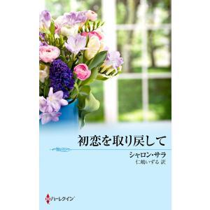 【初回50%OFFクーポン】初恋を取り戻して 電子書籍版 / シャロン・サラ 翻訳:仁嶋いずる ebookjapan
