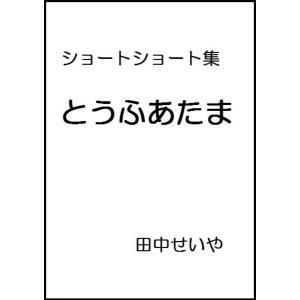 【初回50%OFFクーポン】とうふあたま: ショートショート 電子書籍版 / 著:田中せいや|ebookjapan