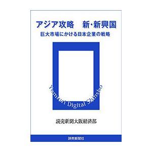 アジア攻略 新・新興国 巨大市場にかける日本企業の戦略 電子書籍版 / 読売新聞大阪経済部|ebookjapan