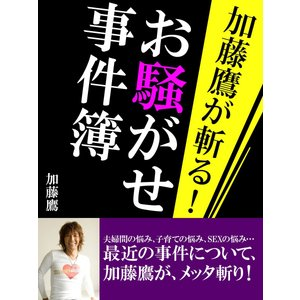 加藤鷹が斬る! お騒がせ事件簿 電子書籍版 / 加藤鷹|ebookjapan