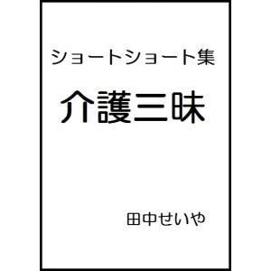 【初回50%OFFクーポン】介護三昧: ショートショート 電子書籍版 / 著:田中せいや|ebookjapan