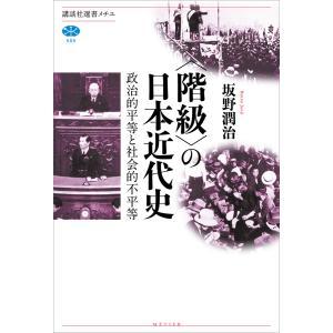 〈階級〉の日本近代史 政治的平等と社会的不平等 電子書籍版 / 坂野潤治|ebookjapan