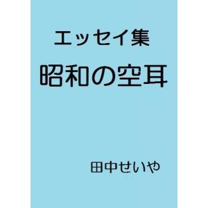 【初回50%OFFクーポン】昭和の空耳: エッセイ 電子書籍版 / 著:田中せいや|ebookjapan