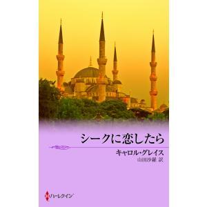 シークに恋したら 電子書籍版 / キャロル・グレイス 翻訳:山田沙羅|ebookjapan