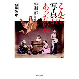 こんな写真があったのか 幕末明治の歴史風俗写真館 電子書籍版 / 著者:石黒敬章|ebookjapan