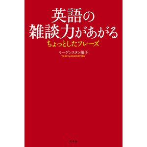 英語の雑談力があがるちょっとしたフレーズ 電子書籍版 / 著:モーゲンスタン陽子|ebookjapan