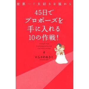世界一!大好きな彼から 45日でプロポーズを手に入れる10の作戦 電子書籍版 / 著者:にらさわあきこ|ebookjapan