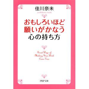 おもしろいほど願いがかなう心の持ち方(PHP文庫) 電子書籍版 / 著:佳川奈未|ebookjapan