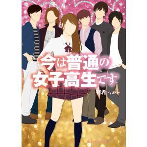 今は普通の女子高生です 電子書籍版 / 著者:有希|ebookjapan