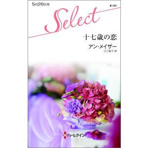 十七歳の恋 電子書籍版 / アン・メイザー 翻訳:江口美子 ebookjapan